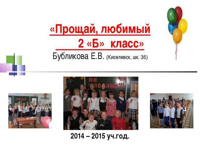 «Прощай, любимый 2 «Б» класс» Бубликова Е.В. (Киселевск, шк. 35) 2014 – 2015...