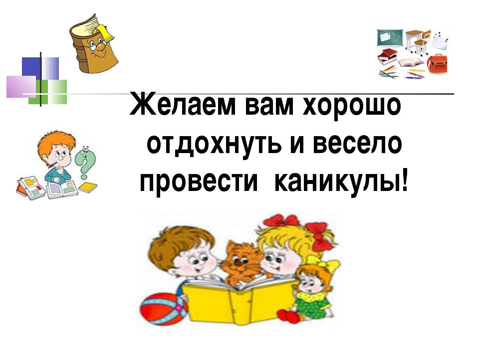 Желаем вам хорошо отдохнуть и весело провести каникулы!