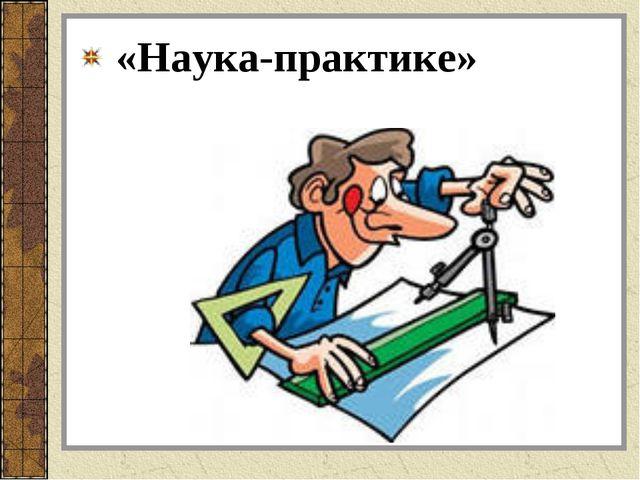 «Наука-практике»
