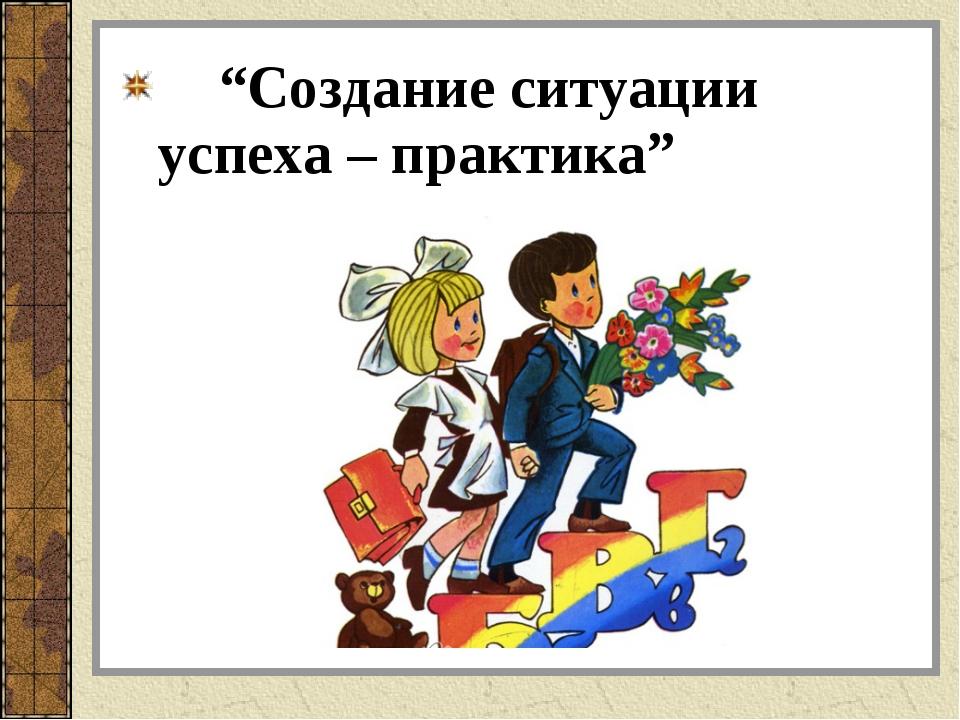 """""""Создание ситуации успеха – практика"""""""