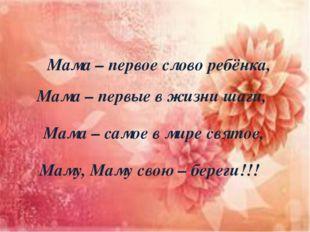 Мама – первое слово ребёнка, Мама – первые в жизни шаги, Мама – самое в мире