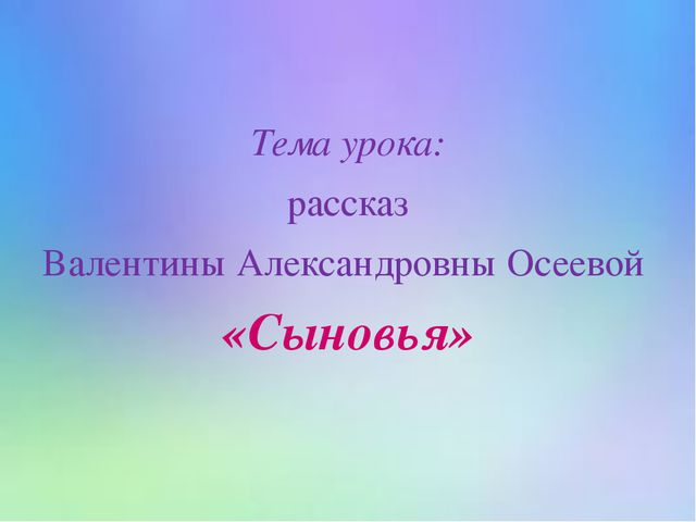 Тема урока: рассказ Валентины Александровны Осеевой «Сыновья»