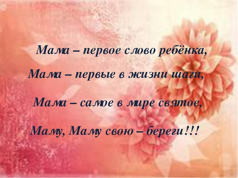 Мама – первое слово ребёнка, Мама – первые в жизни шаги, Мама – самое в мире...