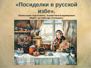 «Посиделки в русской избе». Презентацию подготовила : Агаева Нина Владимировн