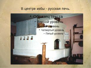 В центре избы - русская печь.