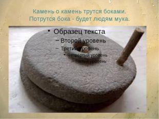 Камень о камень трутся боками. Потрутся бока - будет людям мука.