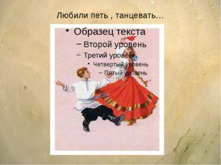 Любили петь , танцевать…
