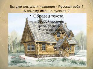 Вы уже слышали название - Русская изба ? А почему именно русская ?