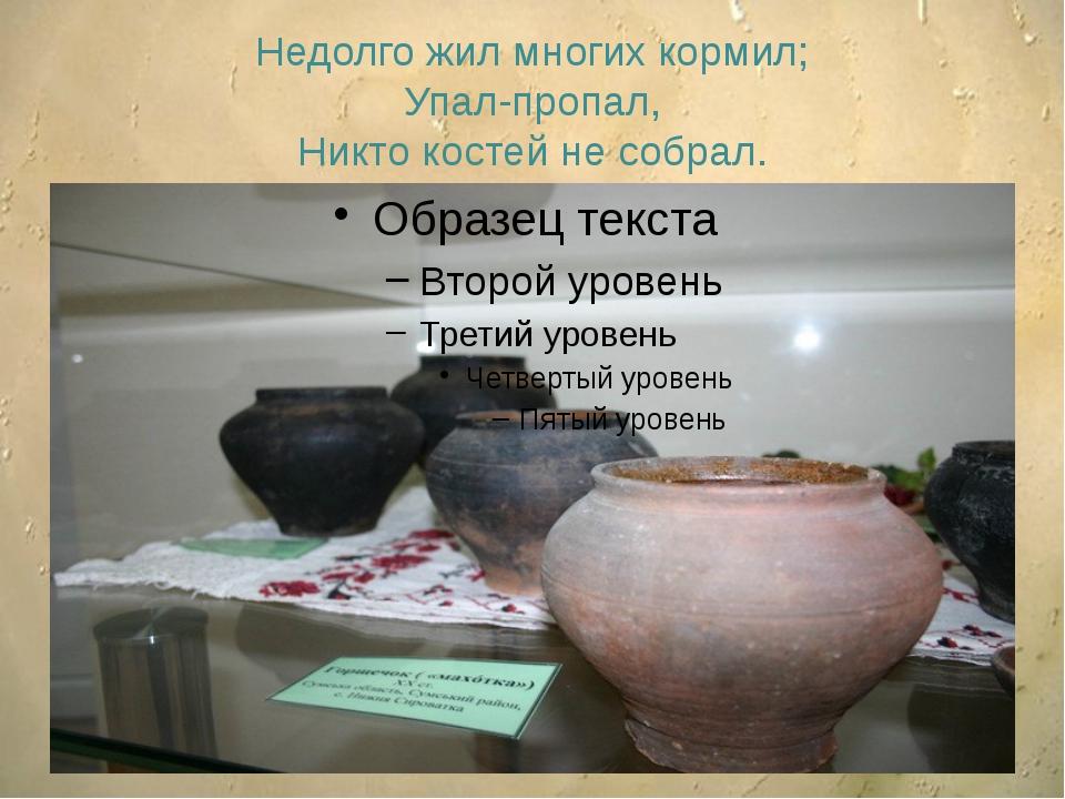 Недолго жил многих кормил; Упал-пропал, Никто костей не собрал.