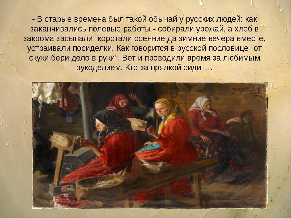 - В старые времена был такой обычай у русских людей: как заканчивались полев...