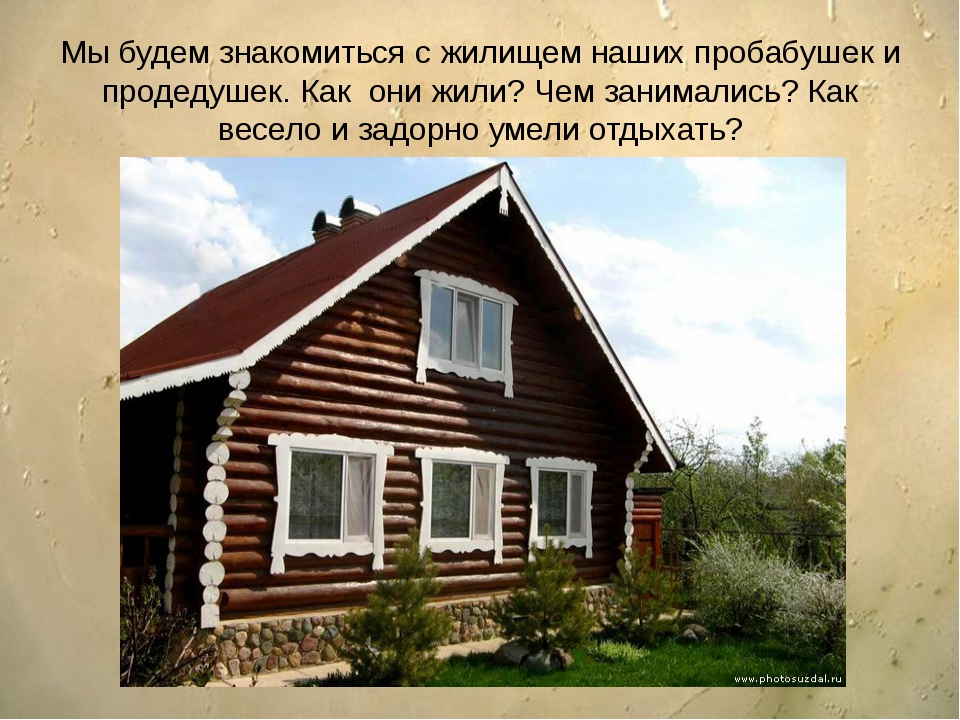 Мы будем знакомиться с жилищем наших пробабушек и продедушек. Как они жили?...