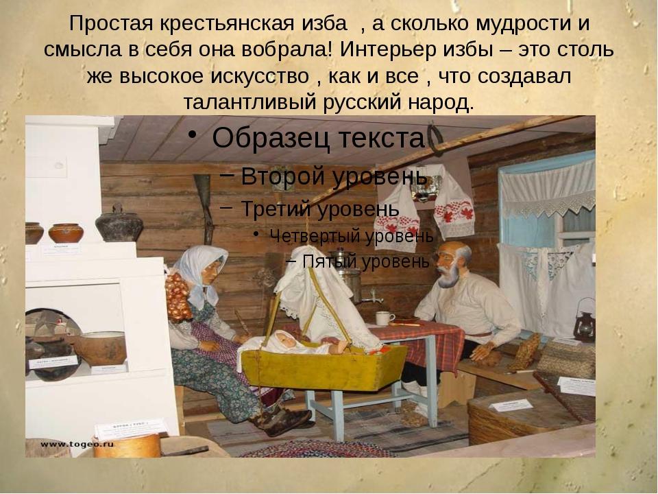Простая крестьянская изба , а сколько мудрости и смысла в себя она вобрала! И...