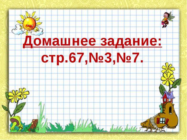 Домашнее задание: стр.67,№3,№7.