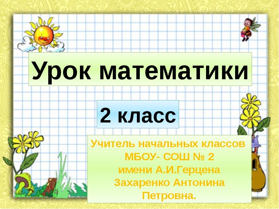 Урок математики Учитель начальных классов МБОУ- СОШ № 2 имени А.И.Герцена Зах...