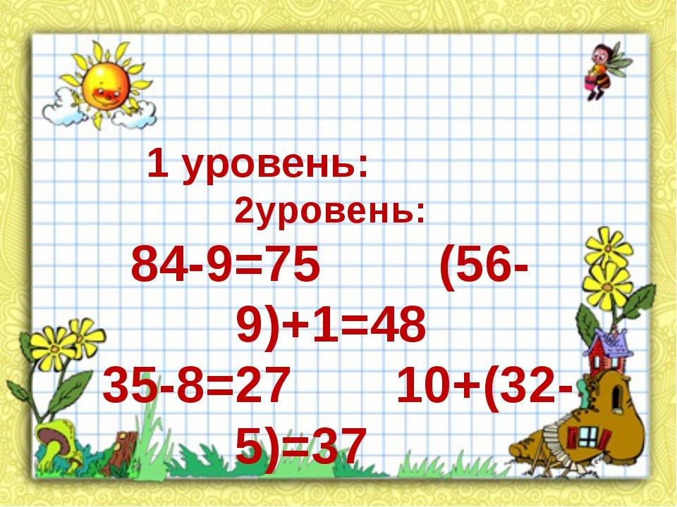 1 уровень: 2уровень: 84-9=75 (56-9)+1=48 35-8=27 10+(32-5)=37