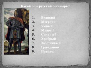 Какой он – русский богатырь? Великий Могучий Умный Мудрый Сильный Храбрый Заб