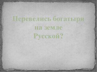Перевелись богатыри на земле Русской?