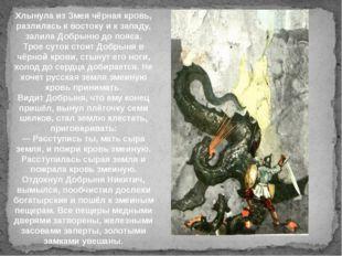 Хлынула из Змея чёрная кровь, разлилась к востоку и к западу, залила Добрыню