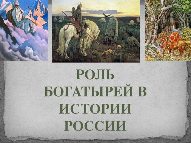 РОЛЬ БОГАТЫРЕЙ В ИСТОРИИ РОССИИ