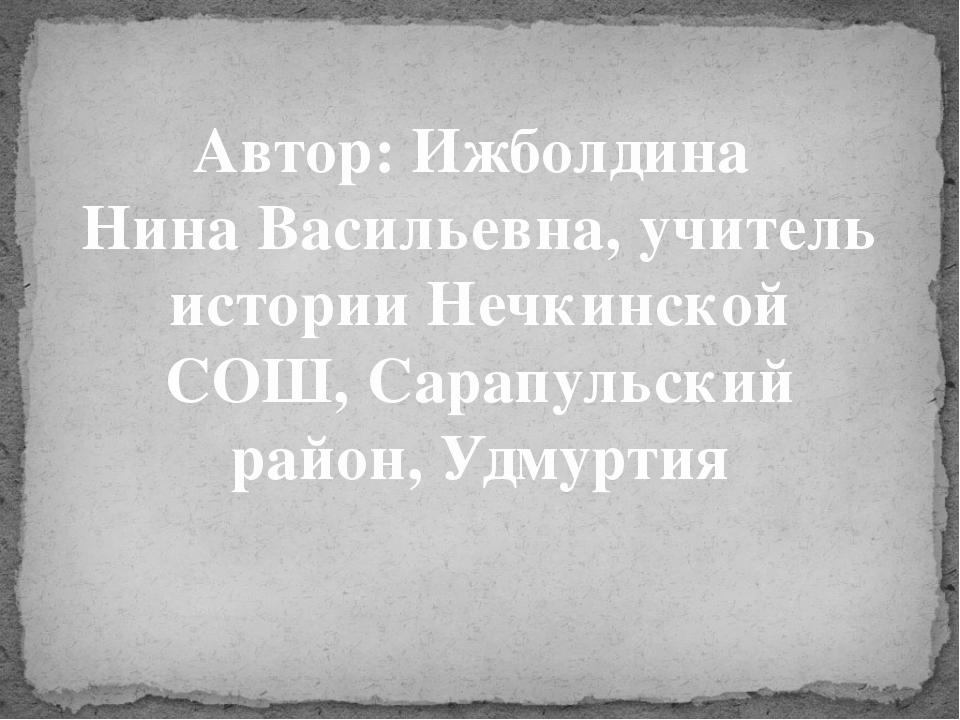 Автор: Ижболдина Нина Васильевна, учитель истории Нечкинской СОШ, Сарапульски...