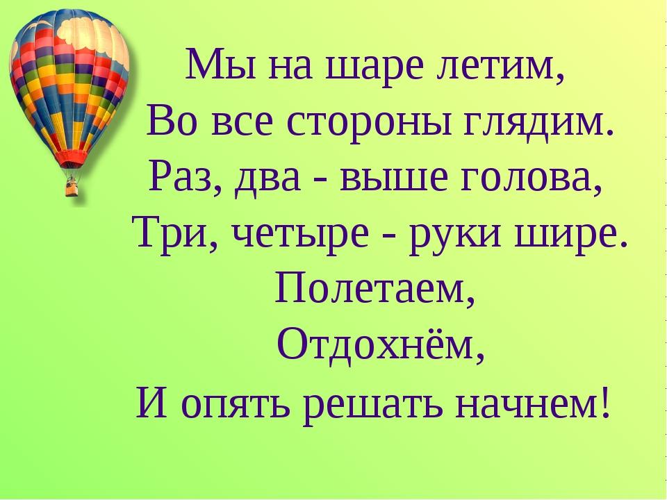 Мы на шаре летим, Во все стороны глядим. Раз, два - выше голова, Три, четыре...