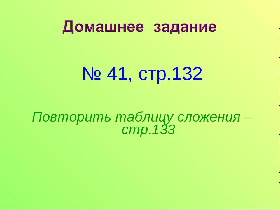 № 41, стр.132 Повторить таблицу сложения – стр.133