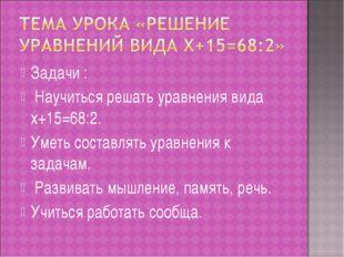 Задачи : Научиться решать уравнения вида x+15=68:2. Уметь составлять уравнени