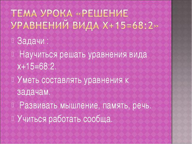 Задачи : Научиться решать уравнения вида x+15=68:2. Уметь составлять уравнени...