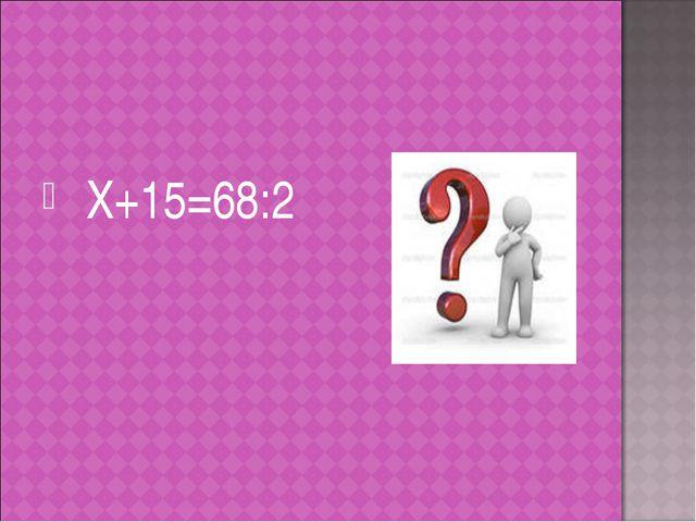 Х+15=68:2