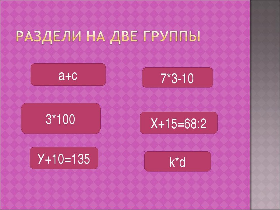 У+10=135 7*3-10 k*d X+15=68:2 а+с 3*100