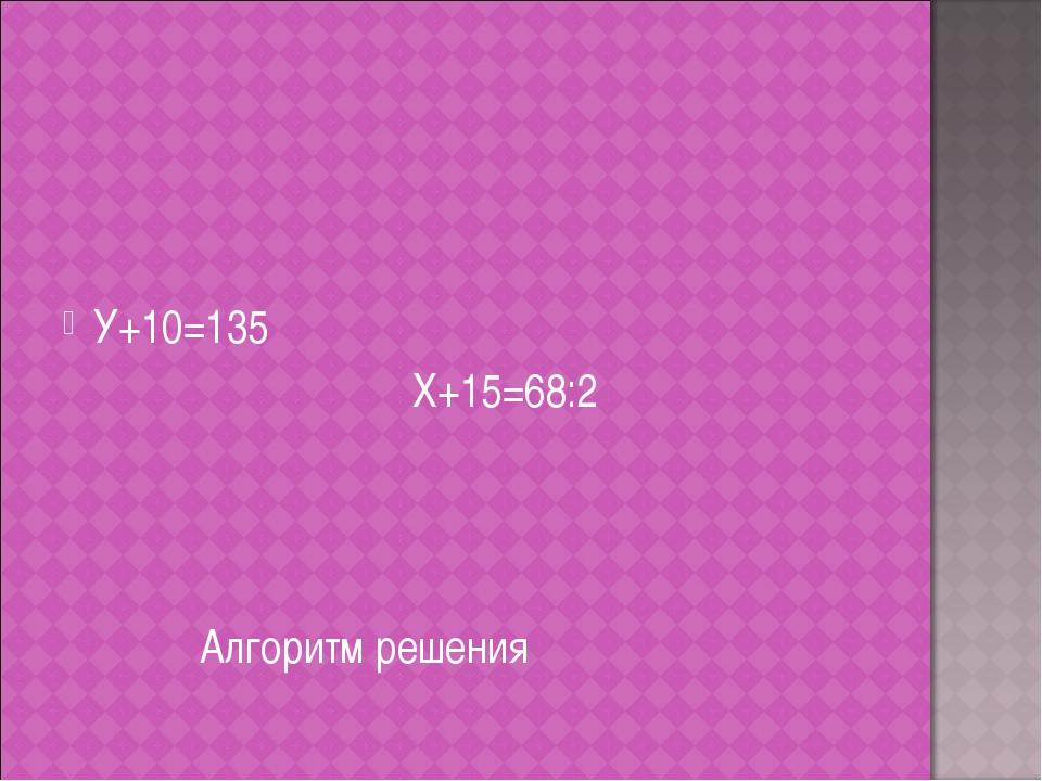 У+10=135 Х+15=68:2 Алгоритм решения