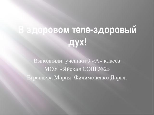 В здоровом теле-здоровый дух! Выполнили: ученики 9 «А» класса МОУ «Яйская СОШ...