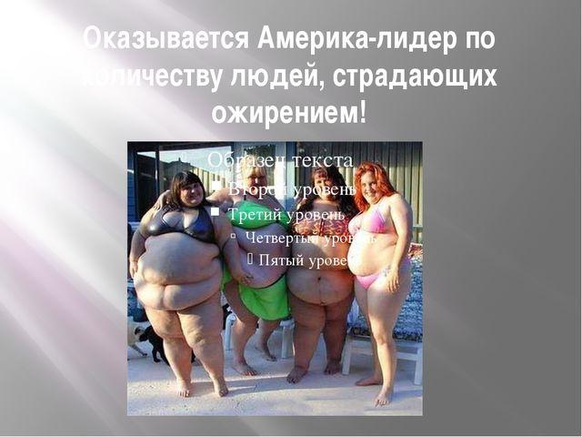 Оказывается Америка-лидер по количеству людей, страдающих ожирением!