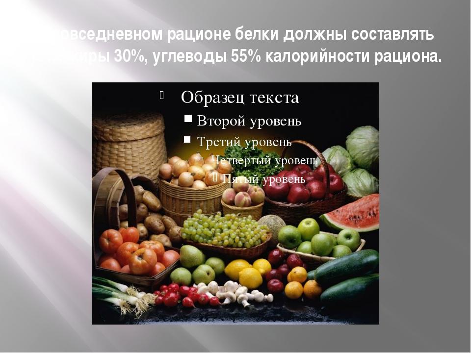 В повседневном рационе белки должны составлять 15%, жиры 30%, углеводы 55% ка...