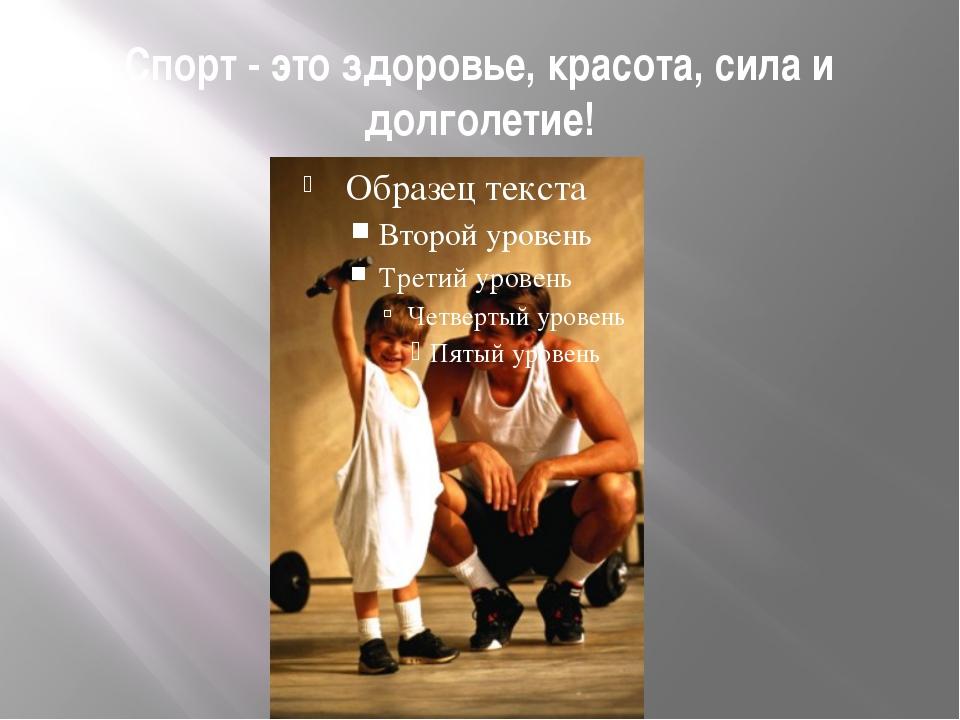 Спорт - это здоровье, красота, сила и долголетие!