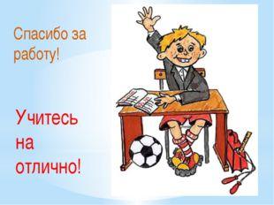 Спасибо за работу! Учитесь на отлично!