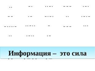 Информация – это сила ··−···−·−−−·−· −−·−−·−····−·