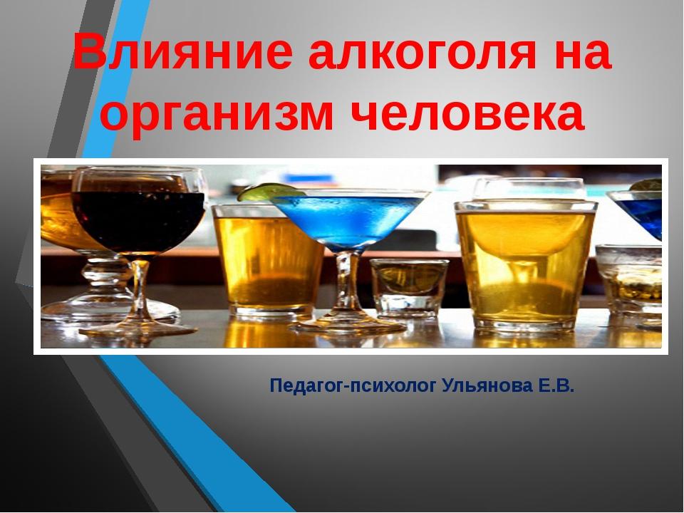 Влияние алкоголя на организм человека Педагог-психолог Ульянова Е.В.