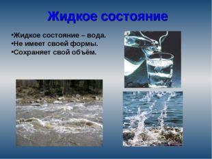 Жидкое состояние Жидкое состояние – вода. Не имеет своей формы. Сохраняет сво