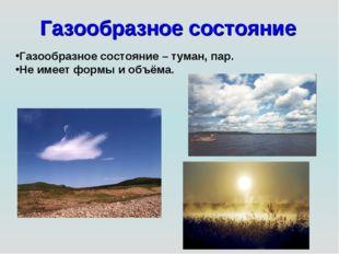 Газообразное состояние Газообразное состояние – туман, пар. Не имеет формы и