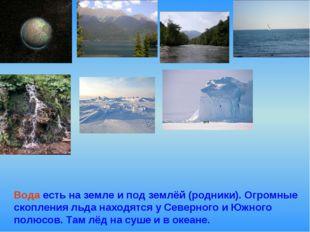Вода есть на земле и под землёй (родники). Огромные скопления льда находятся