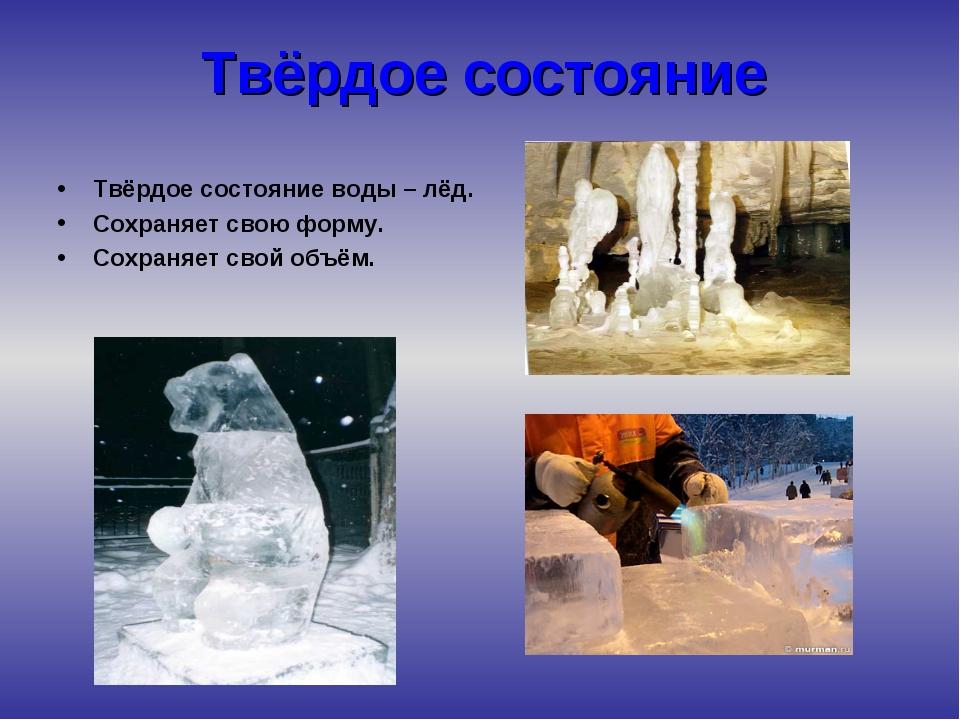 Твёрдое состояние Твёрдое состояние воды – лёд. Сохраняет свою форму. Сохраня...