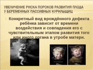 Конкретный вид врождённого дефекта ребёнка зависит от времени воздействия и с