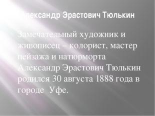 Александр Эрастович Тюлькин Замечательный художник и живописец – колорист, ма