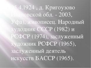 05.4.1924 , д. Кригоузово Ивановской обл. - 2003, Уфа), живописец. Народный