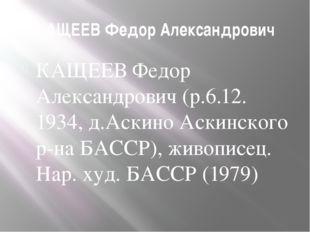 КАЩЕЕВ Федор Александрович КАЩЕЕВ Федор Александрович (р.6.12. 1934, д.Аскино