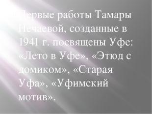 Первые работы Тамары Нечаевой, созданные в 1941 г. посвящены Уфе: «Лето в Уф