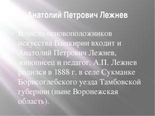 Анатолий Петрович Лежнев В число основоположников искусства Башкирии входит и