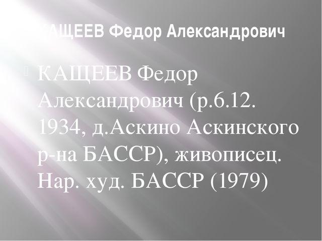 КАЩЕЕВ Федор Александрович КАЩЕЕВ Федор Александрович (р.6.12. 1934, д.Аскино...