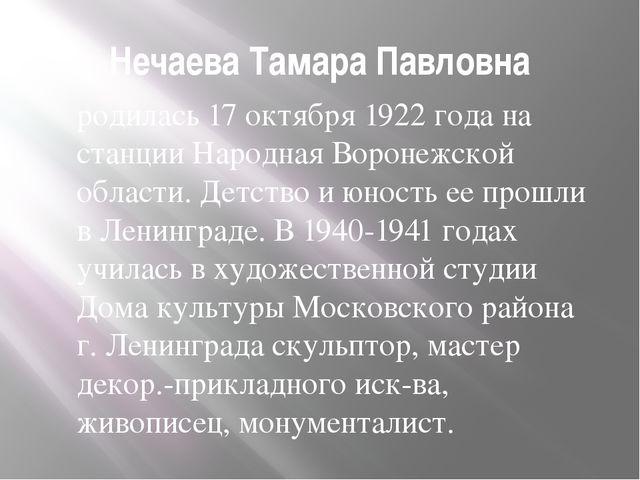 Нечаева Тамара Павловна родилась 17 октября 1922 года на станции Народная Вор...